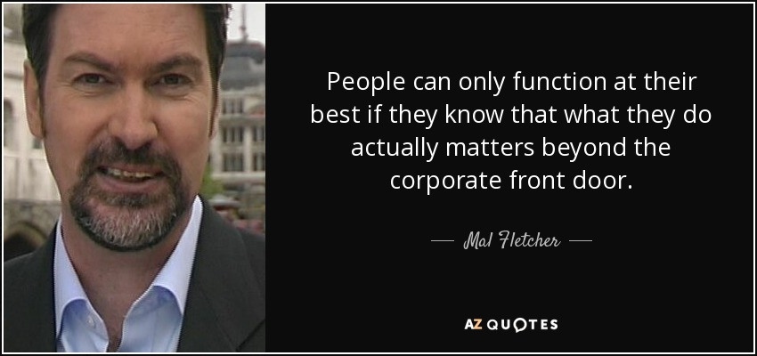 People can only function at their best if they know that what they do actually matters beyond the corporate front door. - Mal Fletcher