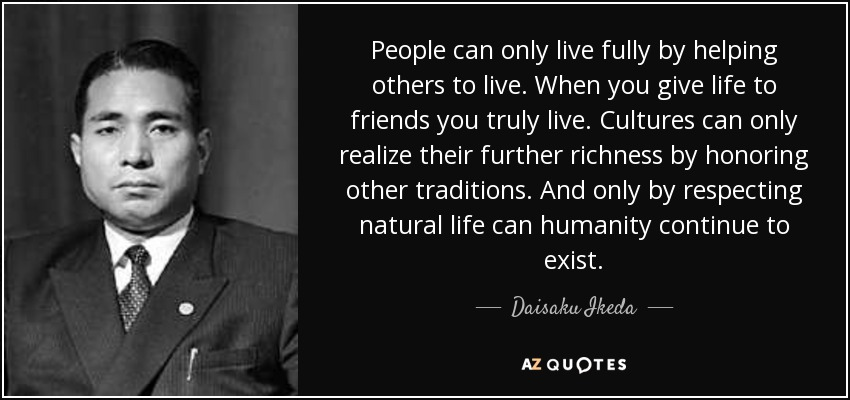 People can only live fully by helping others to live. When you give life to friends you truly live. Cultures can only realize their further richness by honoring other traditions. And only by respecting natural life can humanity continue to exist. - Daisaku Ikeda
