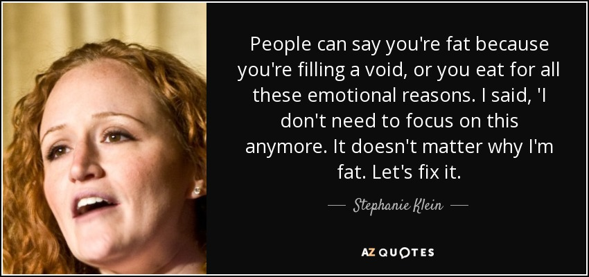 People can say you're fat because you're filling a void, or you eat for all these emotional reasons. I said, 'I don't need to focus on this anymore. It doesn't matter why I'm fat. Let's fix it. - Stephanie Klein