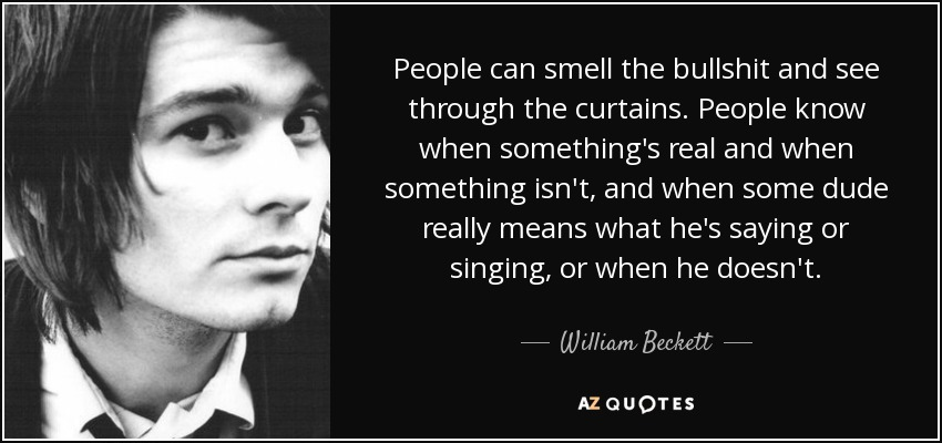 People can smell the bullshit and see through the curtains. People know when something's real and when something isn't, and when some dude really means what he's saying or singing, or when he doesn't. - William Beckett