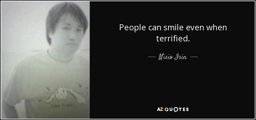 People can smile even when terrified. - Nisio Isin