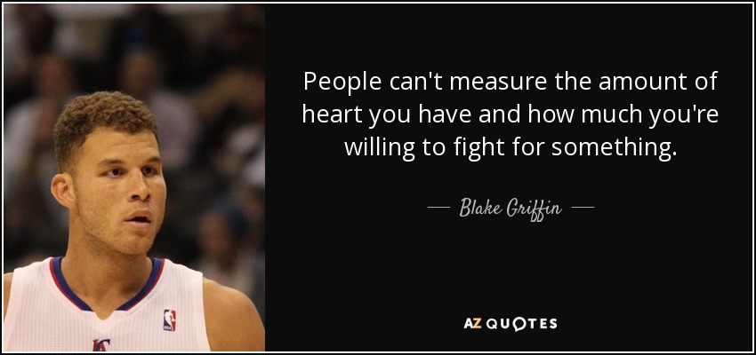 People can't measure the amount of heart you have and how much you're willing to fight for something. - Blake Griffin