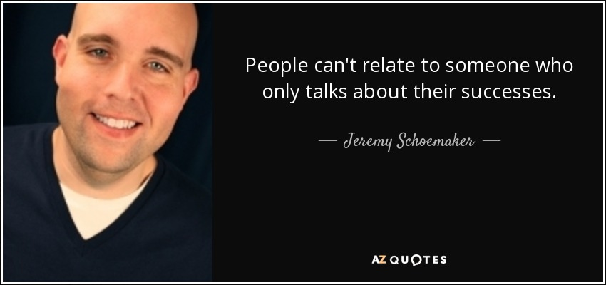 People can't relate to someone who only talks about their successes. - Jeremy Schoemaker