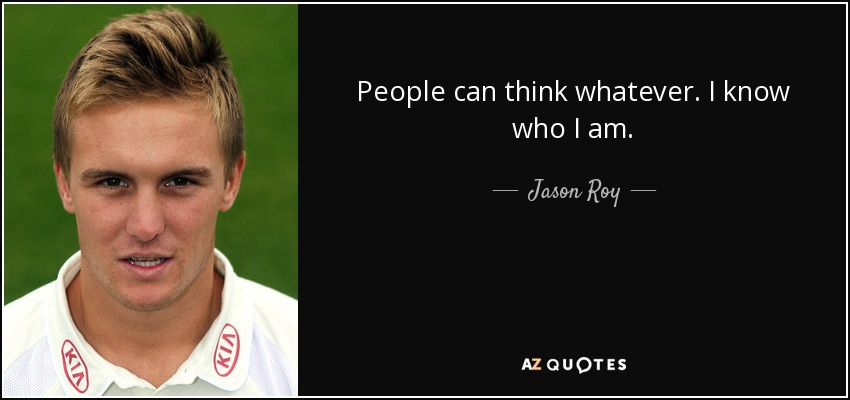 People can think whatever. I know who I am. - Jason Roy
