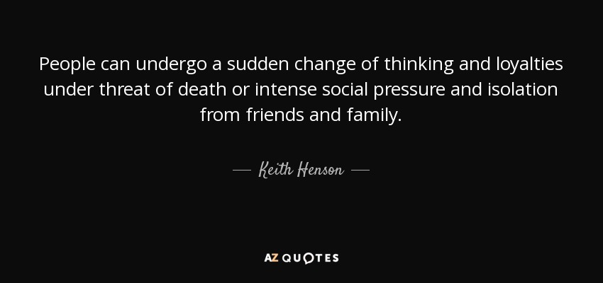 People can undergo a sudden change of thinking and loyalties under threat of death or intense social pressure and isolation from friends and family. - Keith Henson