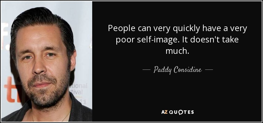 People can very quickly have a very poor self-image. It doesn't take much. - Paddy Considine