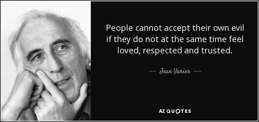 People cannot accept their own evil if they do not at the same time feel loved, respected and trusted. - Jean Vanier