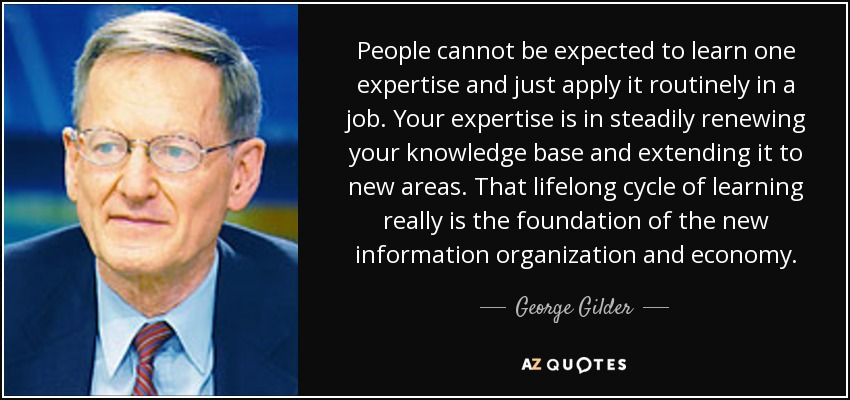 People cannot be expected to learn one expertise and just apply it routinely in a job. Your expertise is in steadily renewing your knowledge base and extending it to new areas. That lifelong cycle of learning really is the foundation of the new information organization and economy. - George Gilder
