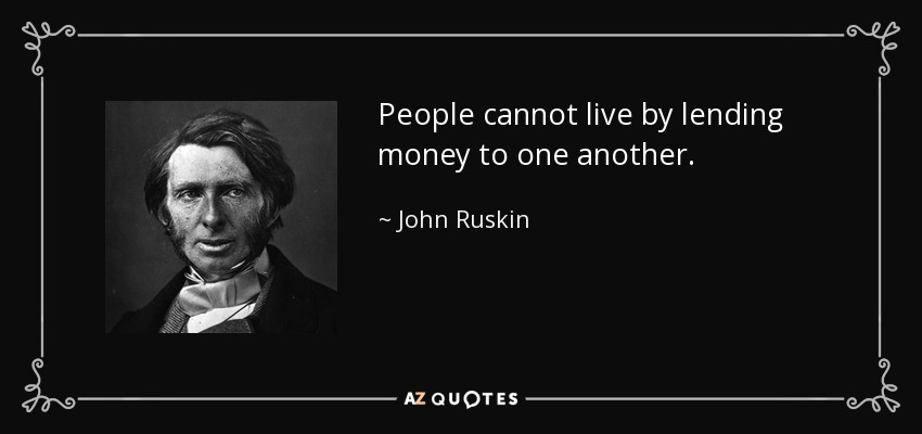 People cannot live by lending money to one another. - John Ruskin