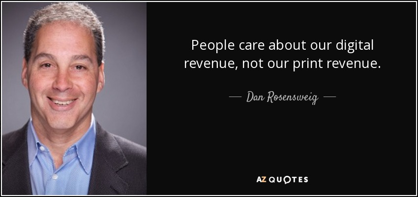 People care about our digital revenue, not our print revenue. - Dan Rosensweig