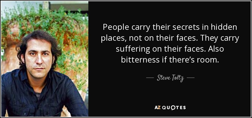 People carry their secrets in hidden places, not on their faces. They carry suffering on their faces. Also bitterness if there's room. - Steve Toltz