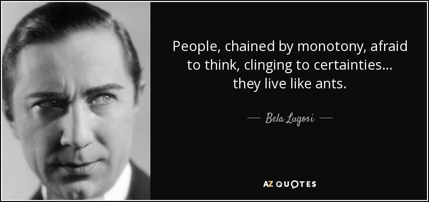 People, chained by monotony, afraid to think, clinging to certainties... they live like ants. - Bela Lugosi