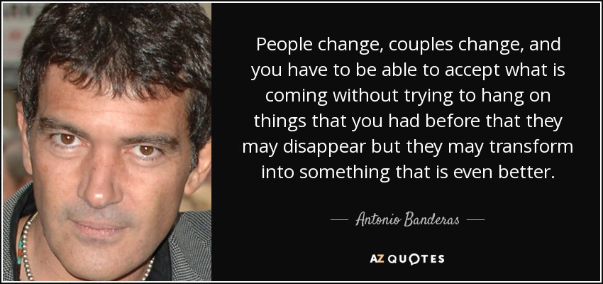 People change, couples change, and you have to be able to accept what is coming without trying to hang on things that you had before that they may disappear but they may transform into something that is even better. - Antonio Banderas