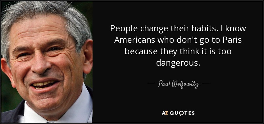 People change their habits. I know Americans who don't go to Paris because they think it is too dangerous. - Paul Wolfowitz