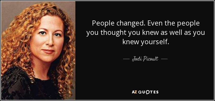 People changed. Even the people you thought you knew as well as you knew yourself. - Jodi Picoult