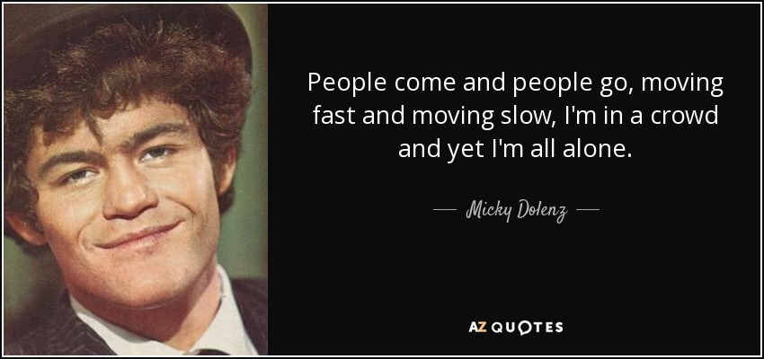 People come and people go, moving fast and moving slow, I'm in a crowd and yet I'm all alone. - Micky Dolenz