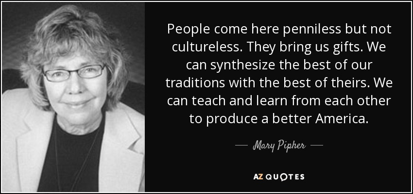 People come here penniless but not cultureless. They bring us gifts. We can synthesize the best of our traditions with the best of theirs. We can teach and learn from each other to produce a better America. - Mary Pipher