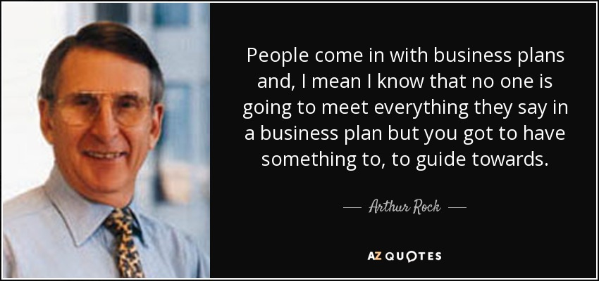 People come in with business plans and, I mean I know that no one is going to meet everything they say in a business plan but you got to have something to, to guide towards. - Arthur Rock