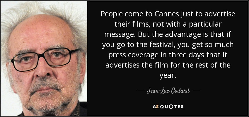 People come to Cannes just to advertise their films, not with a particular message. But the advantage is that if you go to the festival, you get so much press coverage in three days that it advertises the film for the rest of the year. - Jean-Luc Godard
