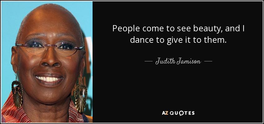 People come to see beauty, and I dance to give it to them. - Judith Jamison
