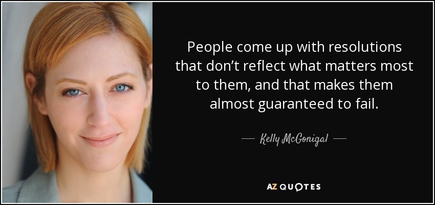 People come up with resolutions that don't reflect what matters most to them, and that makes them almost guaranteed to fail. - Kelly McGonigal