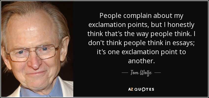 People complain about my exclamation points, but I honestly think that's the way people think. I don't think people think in essays; it's one exclamation point to another. - Tom Wolfe