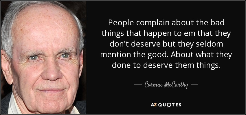 People complain about the bad things that happen to em that they don't deserve but they seldom mention the good. About what they done to deserve them things - Cormac McCarthy