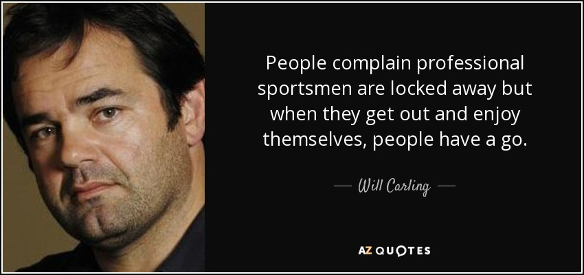 People complain professional sportsmen are locked away but when they get out and enjoy themselves, people have a go. - Will Carling