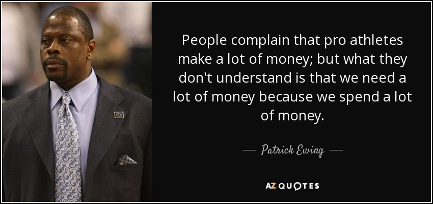 People complain that pro athletes make a lot of money; but what they don't understand is that we need a lot of money because we spend a lot of money. - Patrick Ewing