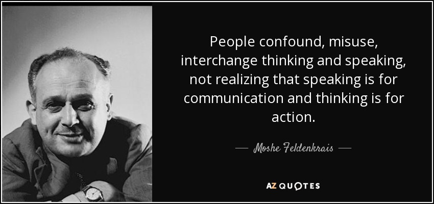 People confound, misuse, interchange thinking and speaking, not realizing that speaking is for communication and thinking is for action. - Moshe Feldenkrais