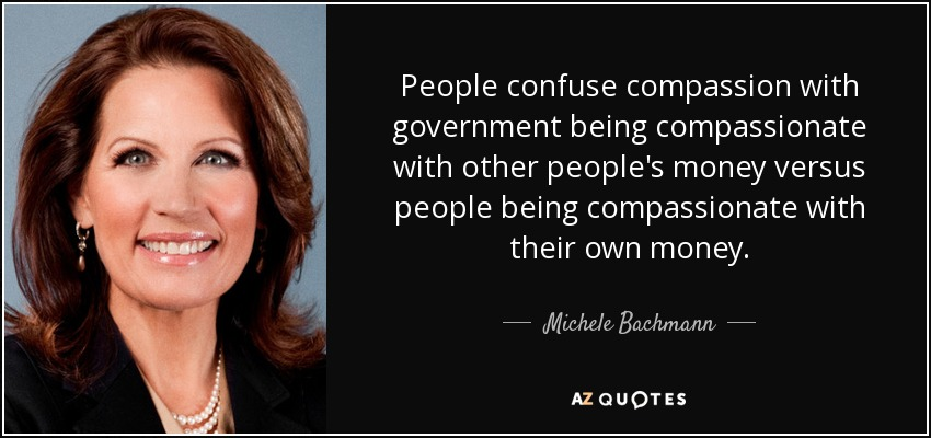 People confuse compassion with government being compassionate with other people's money versus people being compassionate with their own money. - Michele Bachmann