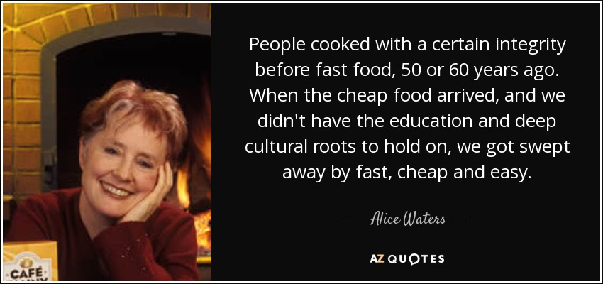 People cooked with a certain integrity before fast food, 50 or 60 years ago. When the cheap food arrived, and we didn't have the education and deep cultural roots to hold on, we got swept away by fast, cheap and easy. - Alice Waters