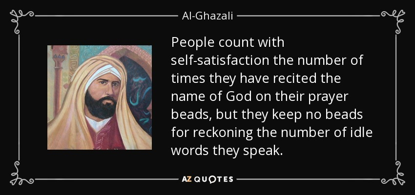 People count with self-satisfaction the number of times they have recited the name of God on their prayer beads, but they keep no beads for reckoning the number of idle words they speak. - Al-Ghazali