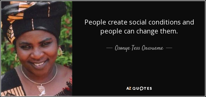 People create social conditions and people can change them. - Osonye Tess Onwueme