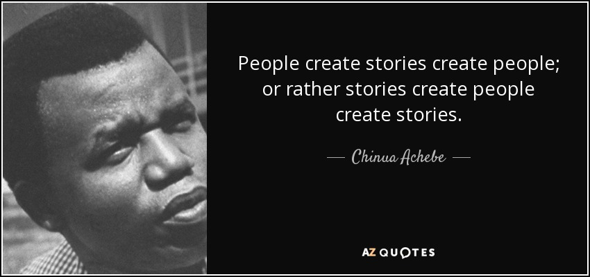 People create stories create people; or rather stories create people create stories. - Chinua Achebe