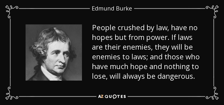 People crushed by law, have no hopes but from power. If laws are their enemies, they will be enemies to laws; and those who have much hope and nothing to lose, will always be dangerous. - Edmund Burke