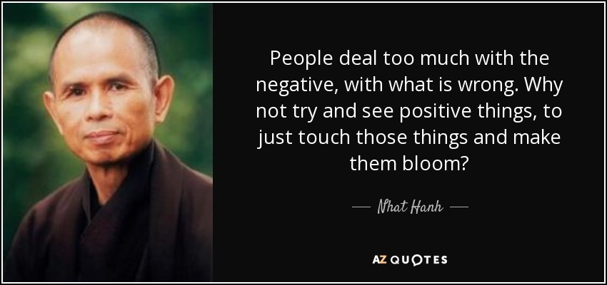 People deal too much with the negative, with what is wrong. Why not try and see positive things, to just touch those things and make them bloom? - Nhat Hanh
