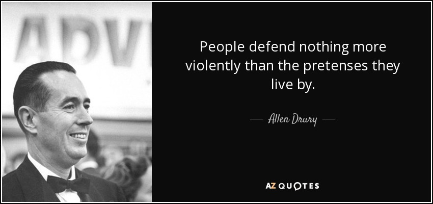 People defend nothing more violently than the pretenses they live by. - Allen Drury