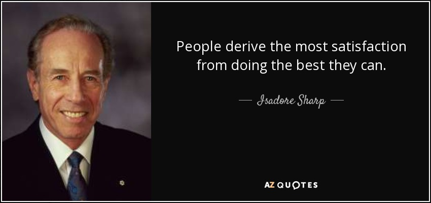 People derive the most satisfaction from doing the best they can. - Isadore Sharp