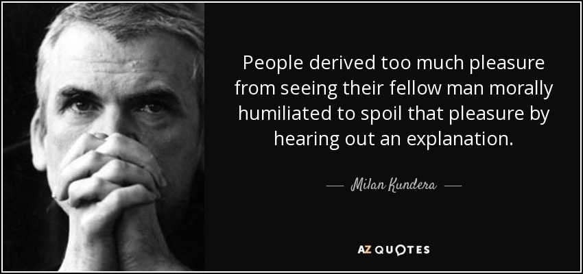 People derived too much pleasure from seeing their fellow man morally humiliated to spoil that pleasure by hearing out an explanation. - Milan Kundera