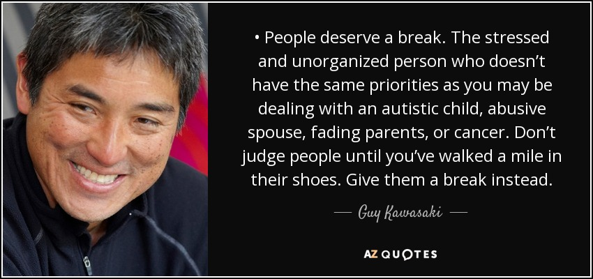 • People deserve a break. The stressed and unorganized person who doesn't have the same priorities as you may be dealing with an autistic child, abusive spouse, fading parents, or cancer. Don't judge people until you've walked a mile in their shoes. Give them a break instead. - Guy Kawasaki