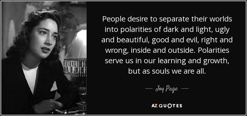 People desire to separate their worlds into polarities of dark and light, ugly and beautiful, good and evil, right and wrong, inside and outside. Polarities serve us in our learning and growth, but as souls we are all. - Joy Page
