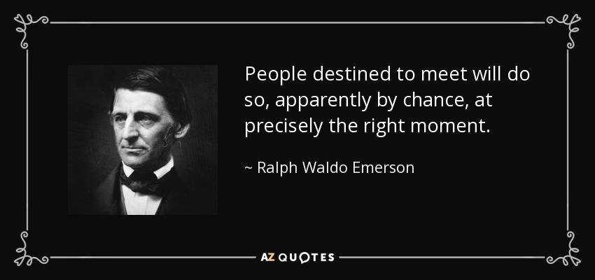 People destined to meet will do so, apparently by chance, at precisely the right moment. - Ralph Waldo Emerson