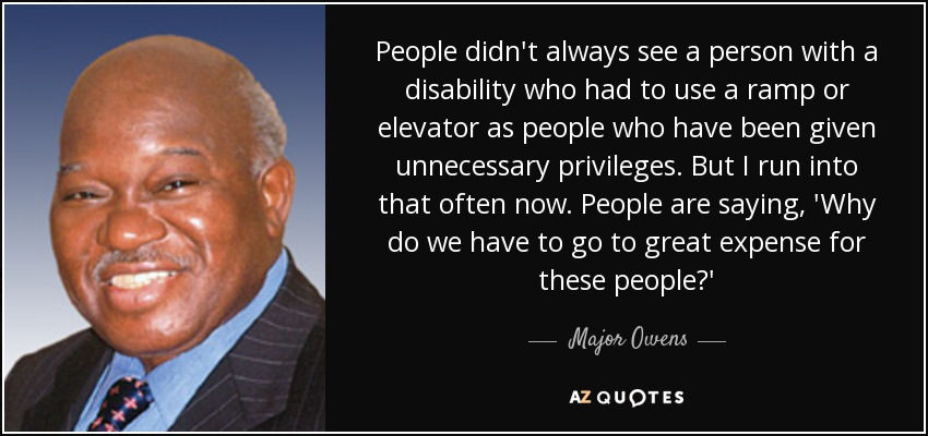 People didn't always see a person with a disability who had to use a ramp or elevator as people who have been given unnecessary privileges. But I run into that often now. People are saying, 'Why do we have to go to great expense for these people?' - Major Owens