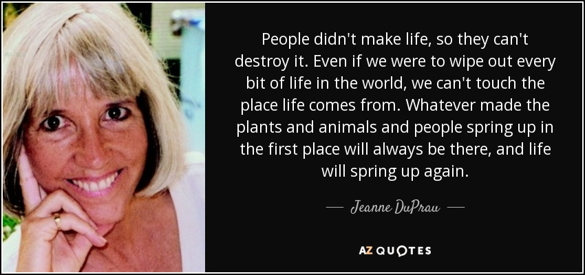 People didn't make life, so they can't destroy it. Even if we were to wipe out every bit of life in the world, we can't touch the place life comes from. Whatever made the plants and animals and people spring up in the first place will always be there, and life will spring up again. - Jeanne DuPrau