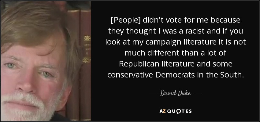 [People] didn't vote for me because they thought I was a racist and if you look at my campaign literature it is not much different than a lot of Republican literature and some conservative Democrats in the South. - David Duke