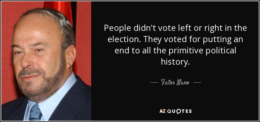 People didn't vote left or right in the election. They voted for putting an end to all the primitive political history. - Fatos Nano