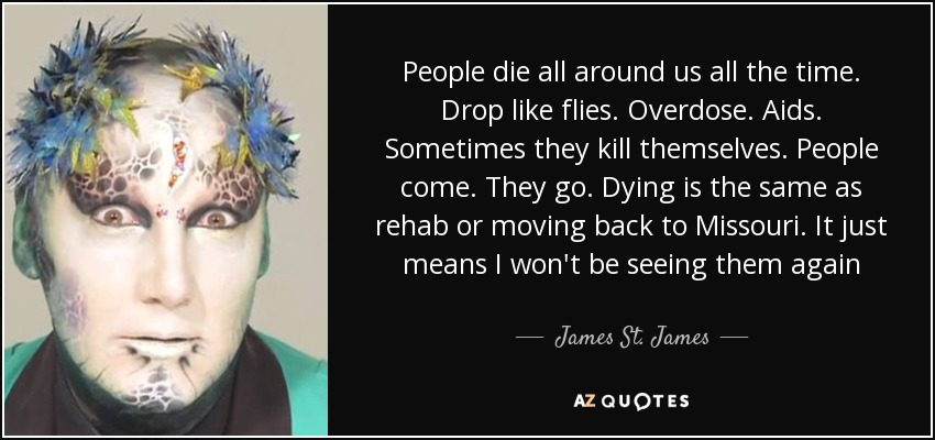 People die all around us all the time. Drop like flies. Overdose. Aids. Sometimes they kill themselves. People come. They go. Dying is the same as rehab or moving back to Missouri. It just means I won't be seeing them again - James St. James