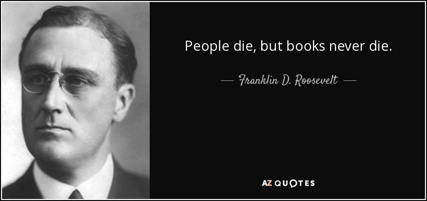 People die, but books never die. - Franklin D. Roosevelt