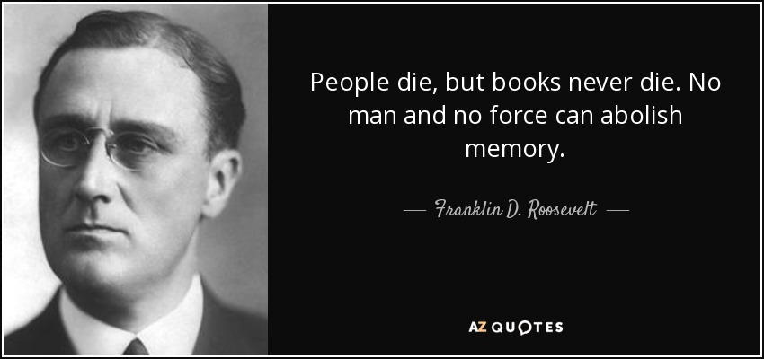 People die, but books never die. No man and no force can abolish memory. - Franklin D. Roosevelt